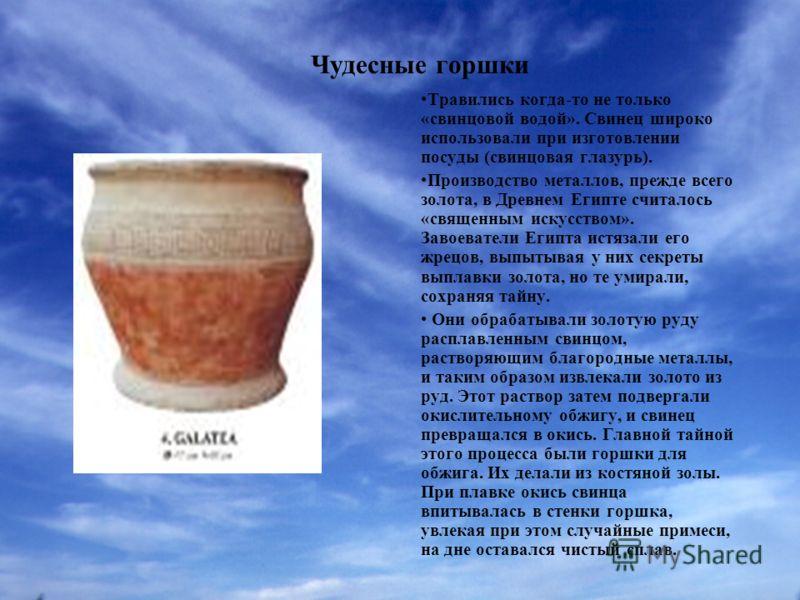 Чудесные горшки Травились когда-то не только «свинцовой водой». Свинец широко использовали при изготовлении посуды (свинцовая глазурь). Производство металлов, прежде всего золота, в Древнем Египте считалось «священным искусством». Завоеватели Египта