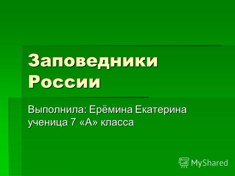 Заповедники России Выполнила: Ерёмина Екатерина ученица 7 «А» класса
