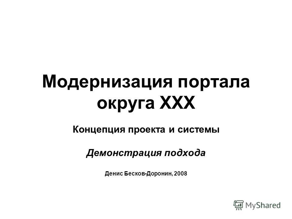 Модернизация портала округа XXX Концепция проекта и системы Демонстрация подхода Денис Бесков-Доронин, 2008