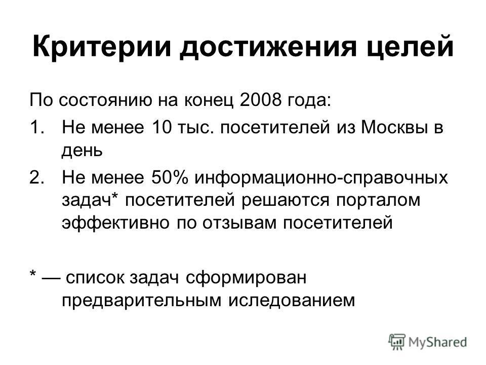 Критерии достижения целей По состоянию на конец 2008 года: 1. Не менее 10 тыс. посетителей из Москвы в день 2. Не менее 50% информационно-справочных задач* посетителей решаются порталом эффективно по отзывам посетителей * список задач сформирован пре