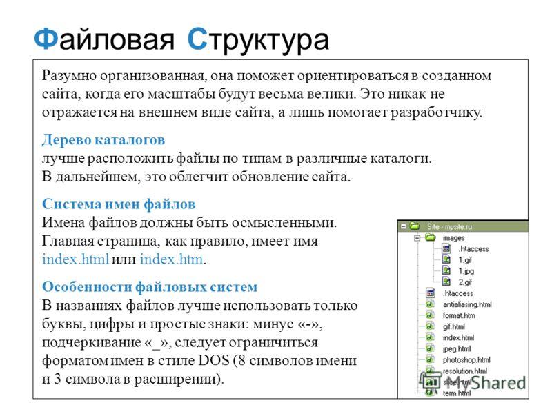 Файловая Структура Разумно организованная, она поможет ориентироваться в созданном сайта, когда его масштабы будут весьма велики. Это никак не отражается на внешнем виде сайта, а лишь помогает разработчику. Дерево каталогов лучше расположить файлы по
