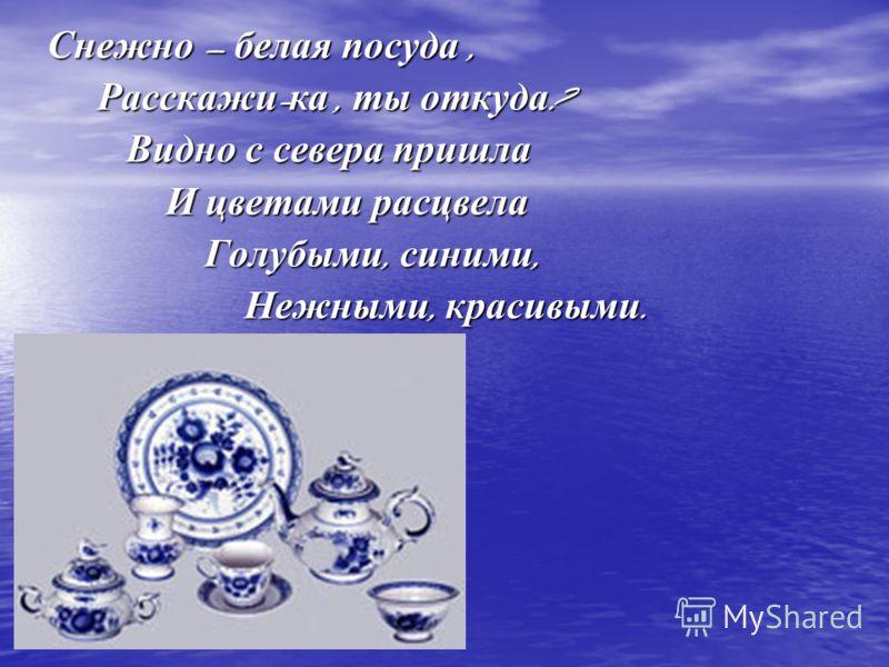 Снежно – белая посуда, Снежно – белая посуда, Расскажи - ка, ты откуда ? Расскажи - ка, ты откуда ? Видно с севера пришла Видно с севера пришла И цветами расцвела И цветами расцвела Голубыми, синими, Голубыми, синими, Нежными, красивыми. Нежными, кра