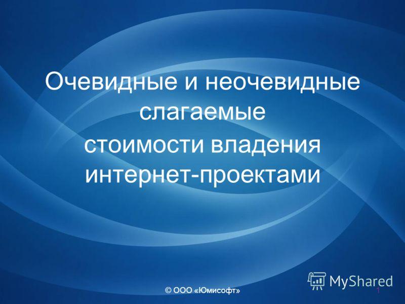 © ООО «Юмисофт» Очевидные и неочевидные слагаемые стоимости владения интернет-проектами 1