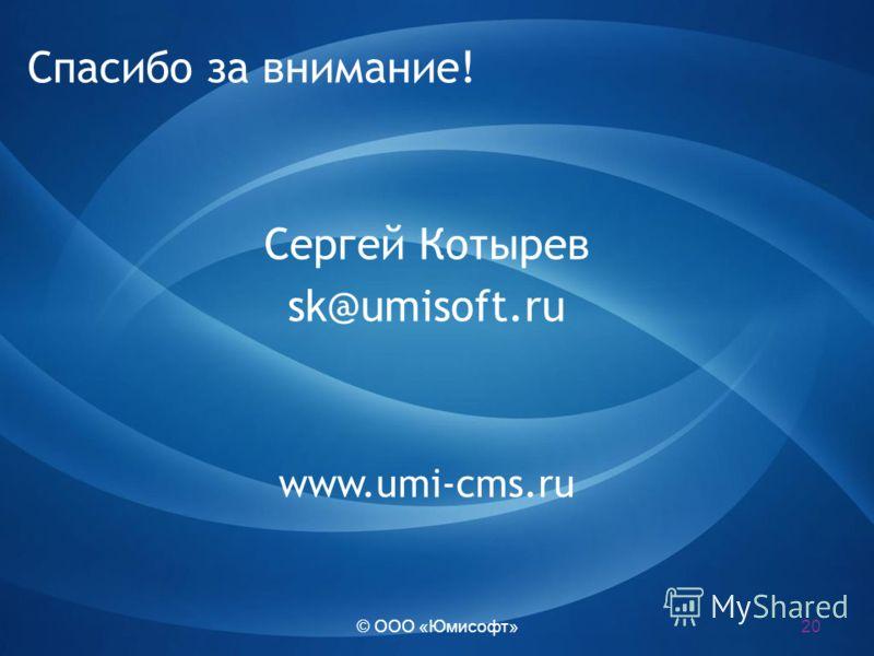 © ООО «Юмисофт» Спасибо за внимание! Сергей Котырев sk@umisoft.ru www.umi-cms.ru 20
