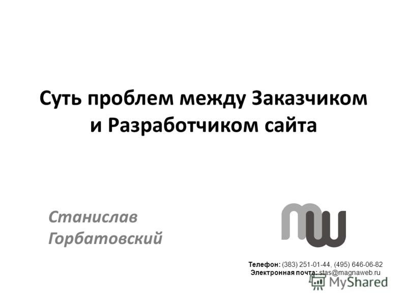 Телефон: (383) 251-01-44, (495) 646-06-82 Электронная почта: stas@magnaweb.ru Суть проблем между Заказчиком и Разработчиком сайта Станислав Горбатовский