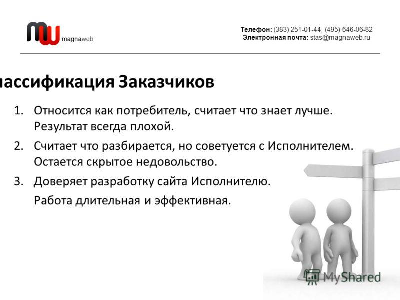 Телефон: (383) 251-01-44, (495) 646-06-82 Электронная почта: stas@magnaweb.ru Классификация Заказчиков 1.Относится как потребитель, считает что знает лучше. Результат всегда плохой. 2.Считает что разбирается, но советуется с Исполнителем. Остается ск