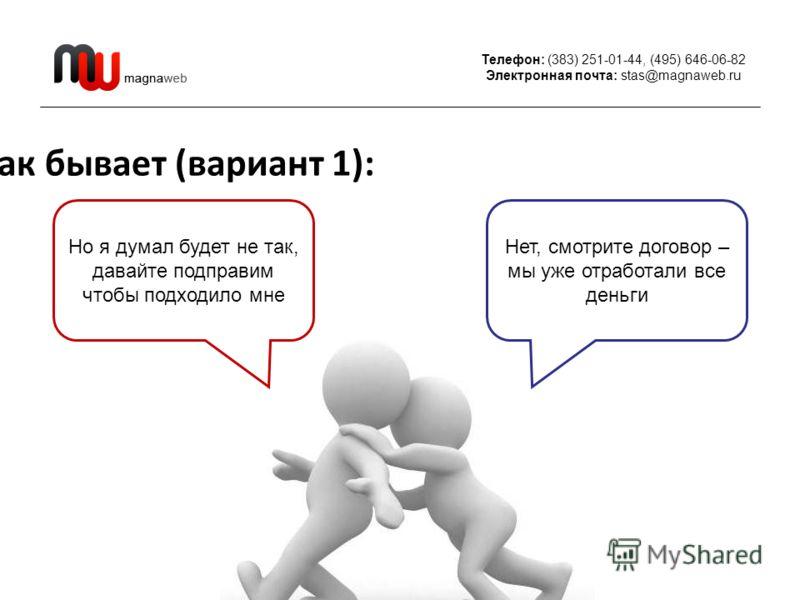 Телефон: (383) 251-01-44, (495) 646-06-82 Электронная почта: stas@magnaweb.ru Как бывает (вариант 1): Но я думал будет не так, давайте подправим чтобы подходило мне Нет, смотрите договор – мы уже отработали все деньги