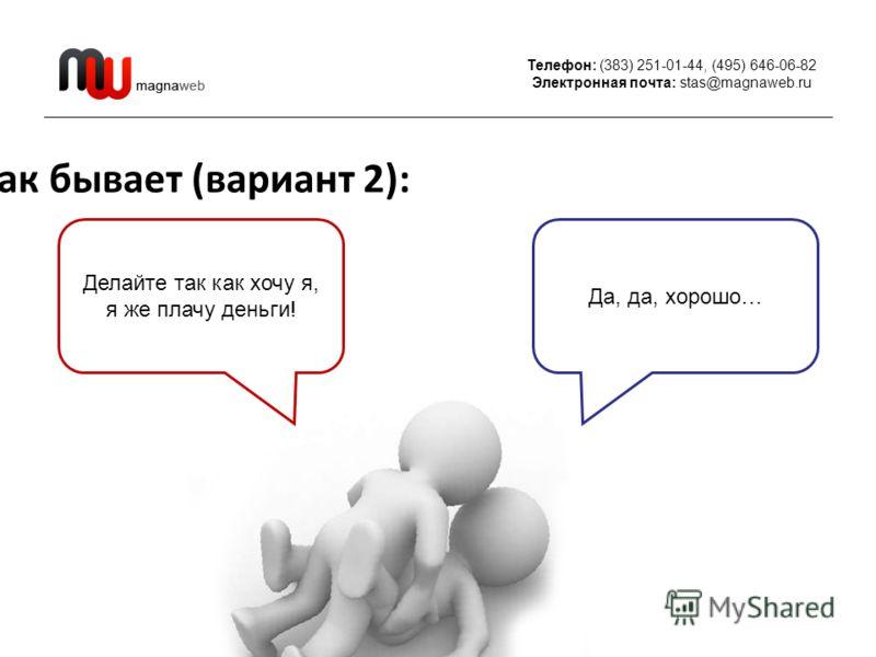 Телефон: (383) 251-01-44, (495) 646-06-82 Электронная почта: stas@magnaweb.ru Как бывает (вариант 2): Делайте так как хочу я, я же плачу деньги! Да, да, хорошо…