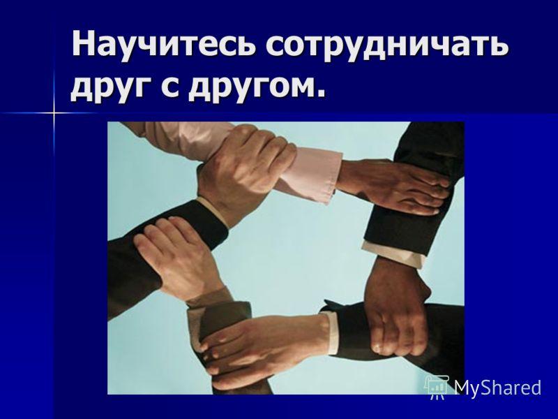 Научитесь сотрудничать друг с другом.