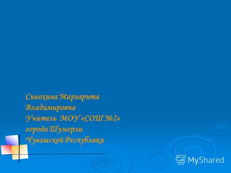 Сивохина Маргарита Владимировна Учитель МОУ «СОШ 2» города Шумерли Чувашской Республики
