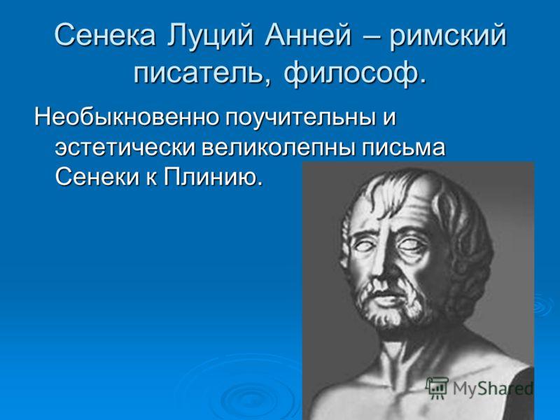 Сенека Луций Анней – римский писатель, философ. Необыкновенно поучительны и эстетически великолепны письма Сенеки к Плинию.
