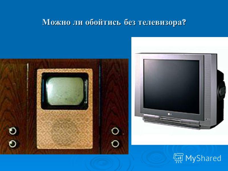 Можно ли обойтись без телевизора ?.