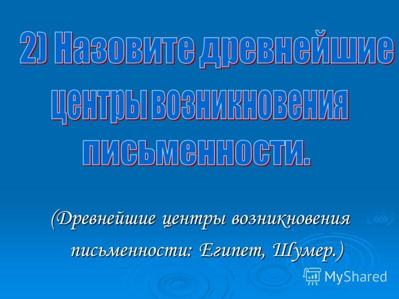 (Древнейшие центры возникновения письменности: Египет, Шумер.) письменности: Египет, Шумер.)