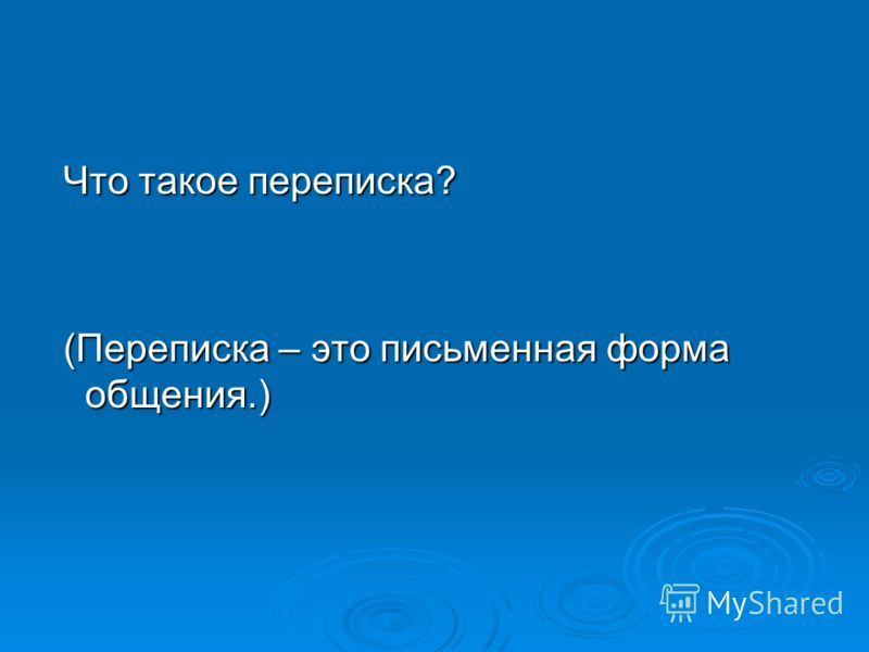 Что такое переписка? Что такое переписка? (Переписка – это письменная форма общения.) (Переписка – это письменная форма общения.)