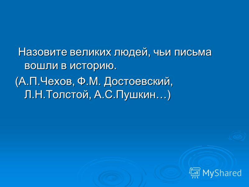 Назовите великих людей, чьи письма вошли в историю. Назовите великих людей, чьи письма вошли в историю. (А.П.Чехов, Ф.М. Достоевский, Л.Н.Толстой, А.С.Пушкин…)