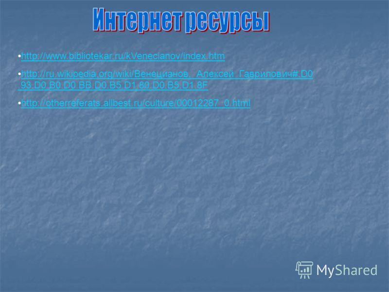 http://www.bibliotekar.ru/kVenecianov/index.htm http://ru.wikipedia.org/wiki/Венецианов,_Алексей_Гаврилович#.D0.93.D0.B0.D0.BB.D0.B5.D1.80.D0.B5.D1.8Fhttp://ru.wikipedia.org/wiki/Венецианов,_Алексей_Гаврилович#.D0.93.D0.B0.D0.BB.D0.B5.D1.80.D0.B5.D1.