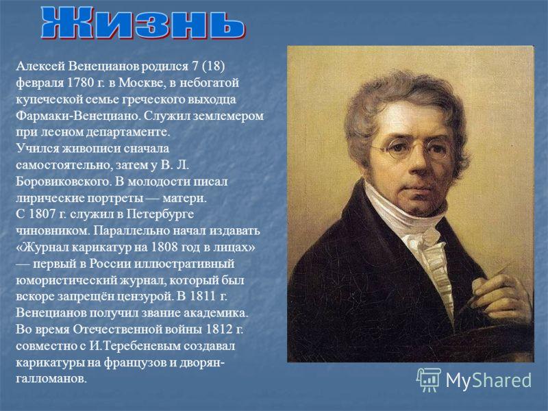 Алексей Венецианов родился 7 (18) февраля 1780 г. в Москве, в небогатой купеческой семье греческого выходца Фармаки-Венециано. Служил землемером при лесном департаменте. Учился живописи сначала самостоятельно, затем у В. Л. Боровиковского. В молодост