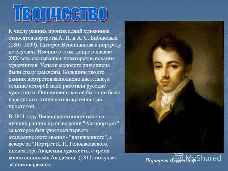К числу ранних произведений художника относятся портреты А. И. и А. С. Бибиковых (1805-1809). Интерес Венецианова к портрету не случаен. Именно в этом жанре в начале XIX века сказывались новаторские искания художников. Успехи молодого живописца были