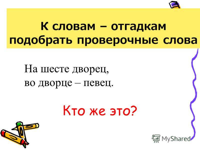 К словам – отгадкам подобрать проверочные слова На шесте дворец, во дворце – певец. Кто же это?