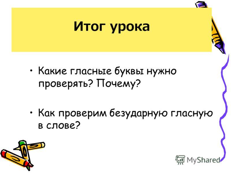 Итог урока Какие гласные буквы нужно проверять? Почему? Как проверим безударную гласную в слове?