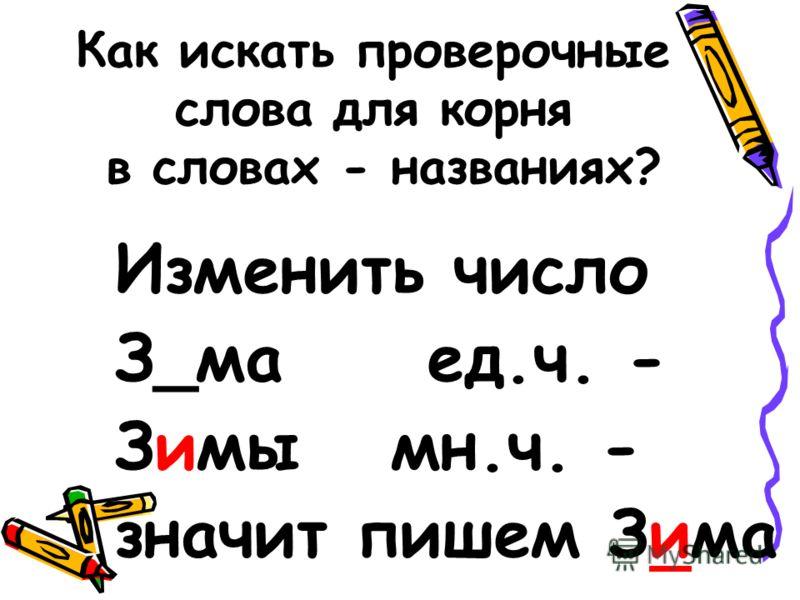Как искать проверочные слова для корня в словах - названиях? Изменить число З_ма ед.ч. - Зимы мн.ч. - значит пишем Зима