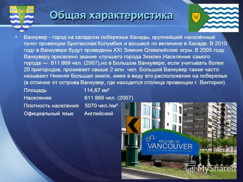 LOGO Общая характеристика Ванкувер - город на западном побережье Канады, крупнейший населённый пункт провинции Британская Колумбия и восьмой по величине в Канаде. В 2010 году в Ванкувере будут проведены XXI Зимние Олимпийские игры. В 2005 году Ванкув