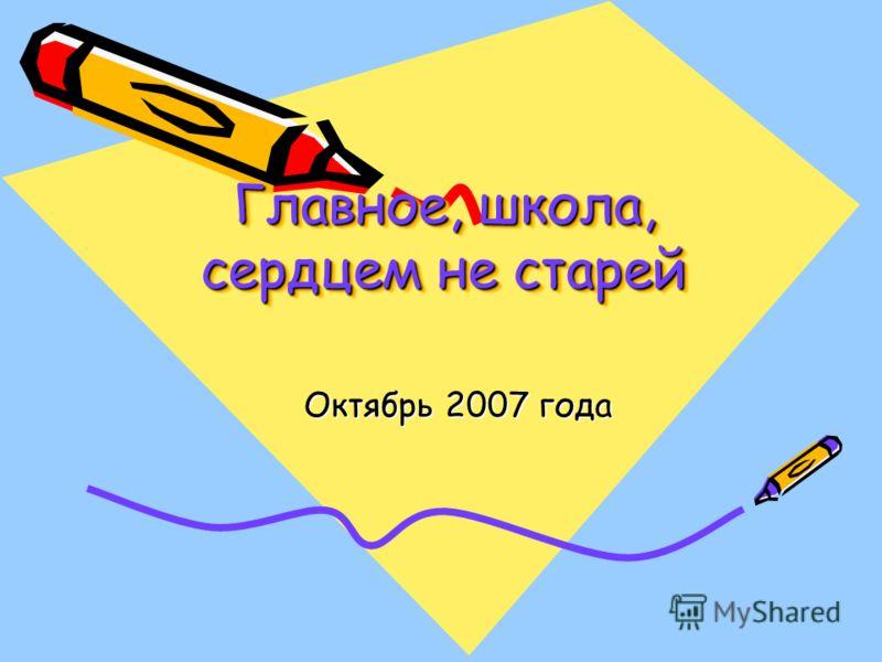 Главное, школа, сердцем не старей Октябрь 2007 года