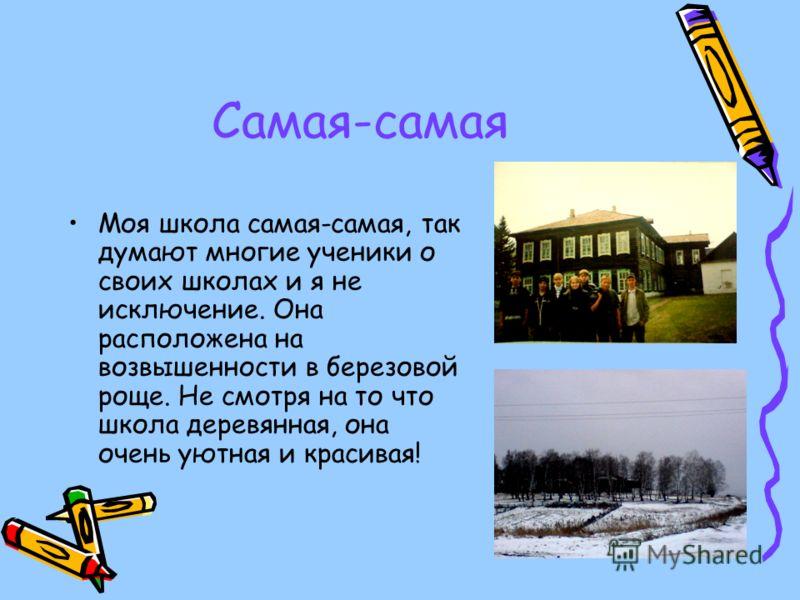 Самая-самая Моя школа самая-самая, так думают многие ученики о своих школах и я не исключение. Она расположена на возвышенности в березовой роще. Не смотря на то что школа деревянная, она очень уютная и красивая!