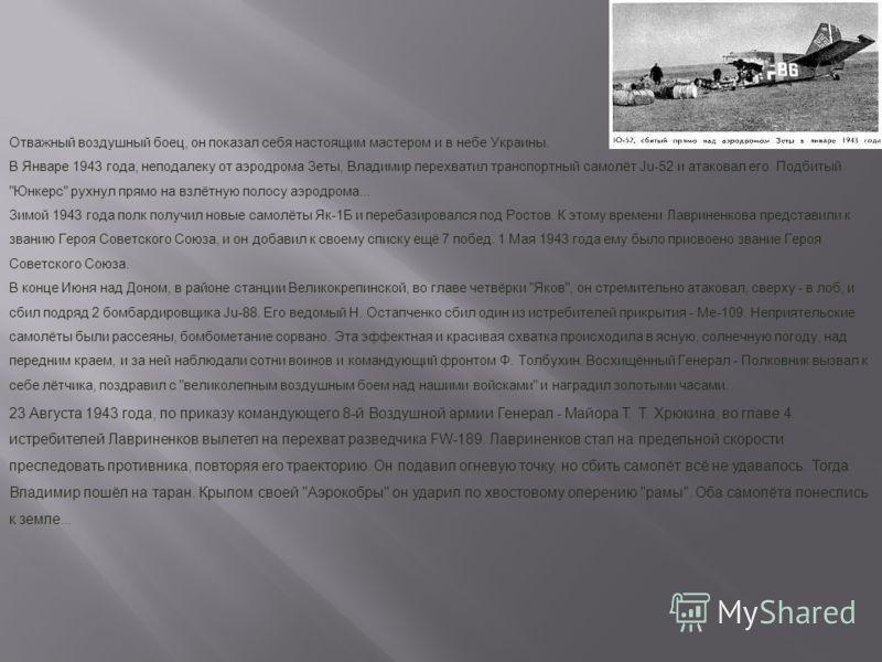 Отважный воздушный боец, он показал себя настоящим мастером и в небе Украины. В Январе 1943 года, неподалеку от аэродрома Зеты, Владимир перехватил транспортный самолёт Ju-52 и атаковал его. Подбитый