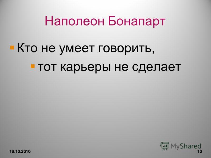 Наполеон Бонапарт Кто не умеет говорить, тот карьеры не сделает 16.10.201010