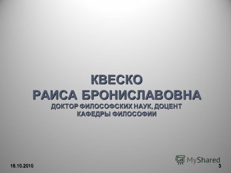 КВЕСКО РАИСА БРОНИСЛАВОВНА ДОКТОР ФИЛОСОФСКИХ НАУК, ДОЦЕНТ КАФЕДРЫ ФИЛОСОФИИ 16.10.20103
