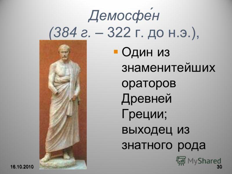 Демосфе́н (384 г. – 322 г. до н.э.), Один из знаменитейших ораторов Древней Греции; выходец из знатного рода 16.10.201030