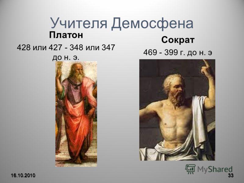 Учителя Демосфена Платон 428 или 427 - 348 или 347 до н. э. Сократ 469 - 399 г. до н. э 16.10.201033