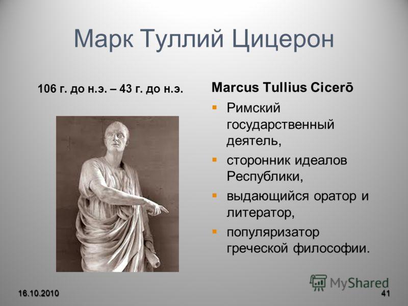 Марк Туллий Цицерон 106 г. до н.э. – 43 г. до н.э. Marcus Tullius Cicerō Римский государственный деятель, сторонник идеалов Республики, выдающийся оратор и литератор, популяризатор греческой философии. 16.10.201041