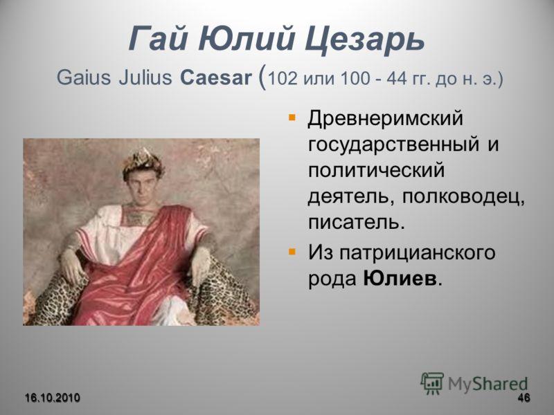 Гай Юлий Цезарь Gaius Julius Caesar ( 102 или 100 - 44 гг. до н. э.) Древнеримский государственный и политический деятель, полководец, писатель. Из патрицианского рода Юлиев. 16.10.201046