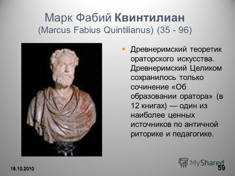 Марк Фабий Квинтилиан (Marcus Fabius Quintilianus) (35 - 96) Древнеримский теоретик ораторского искусства. Древнеримский Целиком сохранилось только сочинение «Об образовании оратора» (в 12 книгах) один из наиболее ценных источников по античной ритори