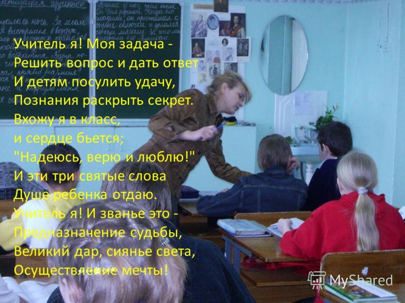Учитель я! Моя задача - Решить вопрос и дать ответ И детям посулить удачу, Познания раскрыть секрет. Вхожу я в класс, и сердце бьется;
