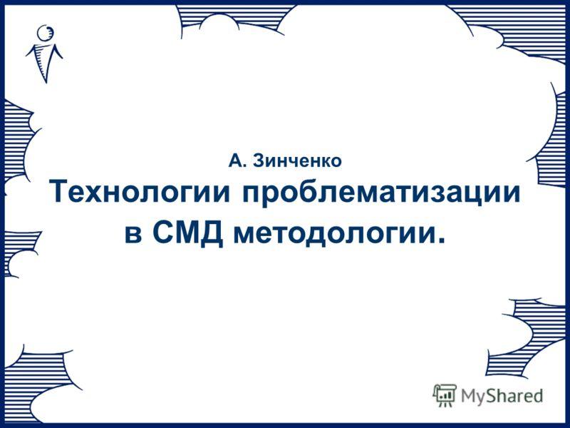 А. Зинченко Технологии проблематизации в СМД методологии.