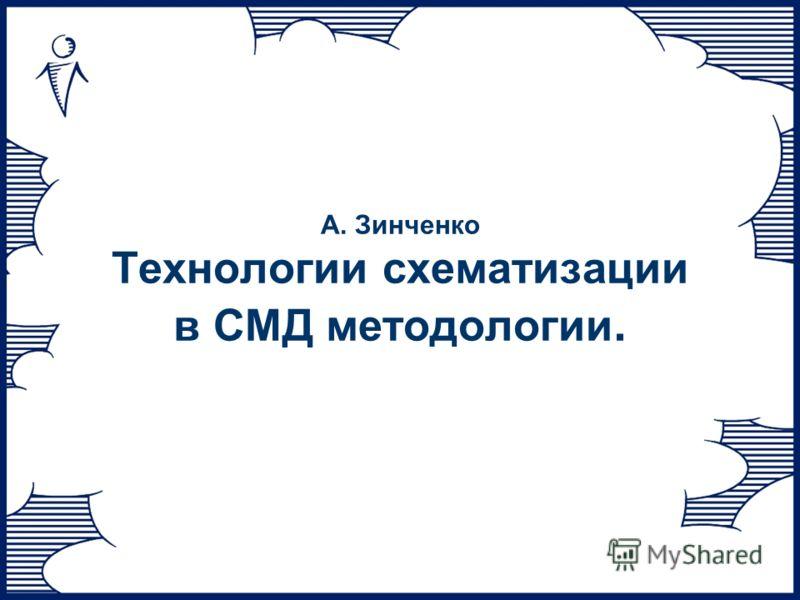 А. Зинченко Технологии схематизации в СМД методологии.