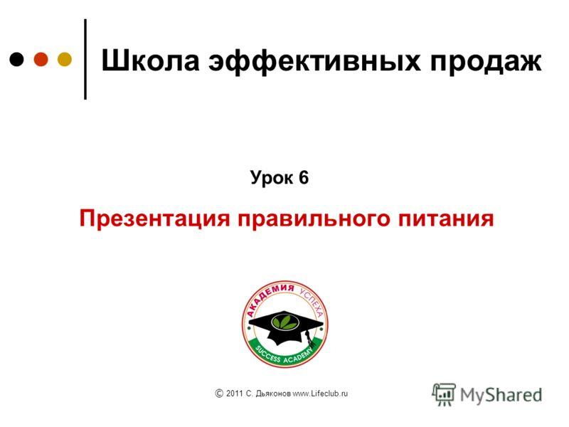 Школа эффективных продаж Презентация правильного питания Урок 6 © © 2011 C. Дьяконов www.Lifeclub.ru