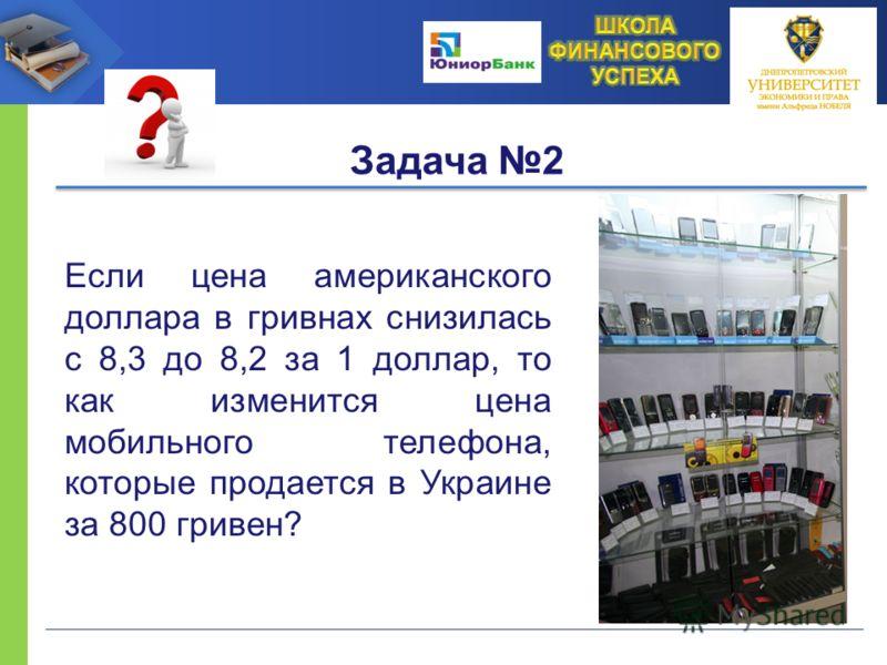 Задача 2 Если цена американского доллара в гривнах снизилась с 8,3 до 8,2 за 1 доллар, то как изменится цена мобильного телефона, которые продается в Украине за 800 гривен?