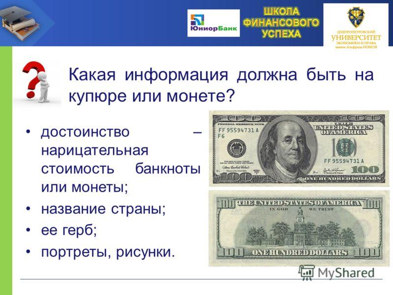 Какая информация должна быть на купюре или монете? достоинство – нарицательная стоимость банкноты или монеты; название страны; ее герб; портреты, рисунки.