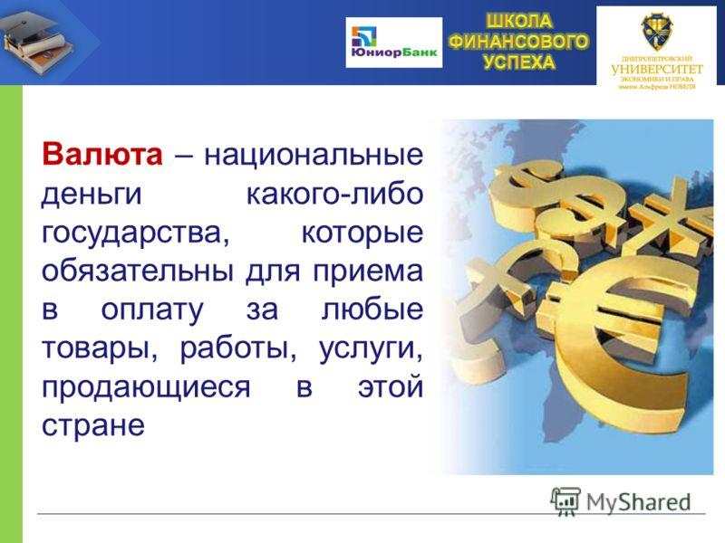 Валюта – национальные деньги какого-либо государства, которые обязательны для приема в оплату за любые товары, работы, услуги, продающиеся в этой стране