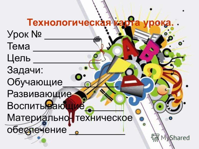 Технологическая карта урока. Урок __________ Тема ____________ Цель ____________ Задачи: Обучающие__________ Развивающие Воспитывающие_______ Материально- техническое обеспечение __________