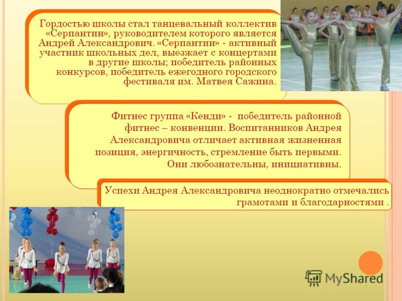 Гордостью школы стал танцевальный коллектив «Серпантин», руководителем которого является Андрей Александрович. «Серпантин» - активный участник школьных дел, выезжает с концертами в другие школы; победитель районных конкурсов, победитель ежегодного го