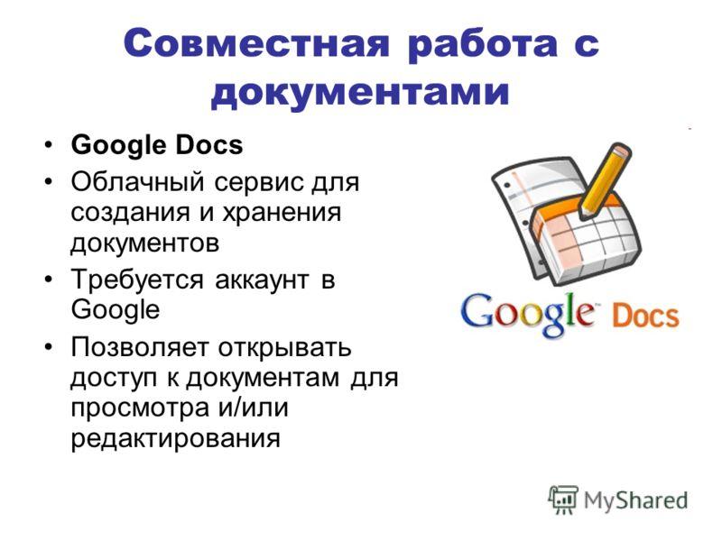 Совместная работа с документами Google Docs Облачный сервис для создания и хранения документов Требуется аккаунт в Google Позволяет открывать доступ к документам для просмотра и/или редактирования