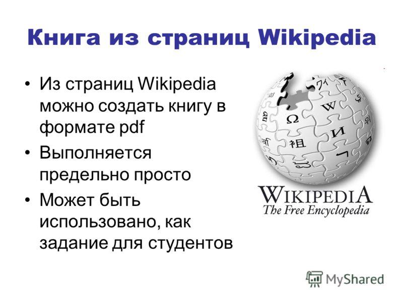 Книга из страниц Wikipedia Из страниц Wikipedia можно создать книгу в формате pdf Выполняется предельно просто Может быть использовано, как задание для студентов