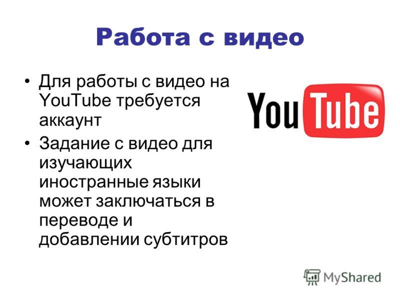 Работа с видео Для работы с видео на YouTube требуется аккаунт Задание с видео для изучающих иностранные языки может заключаться в переводе и добавлении субтитров