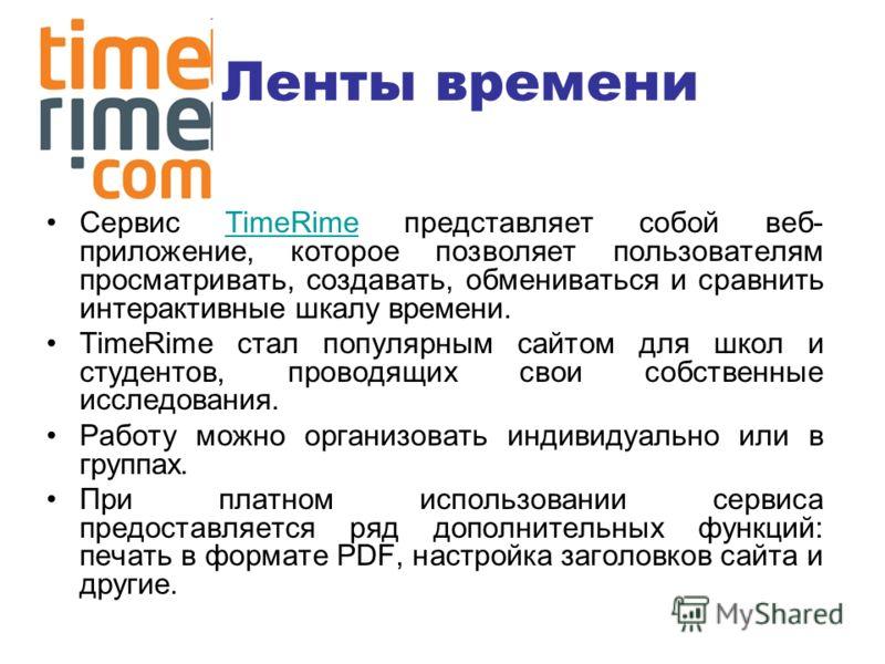 Ленты времени Сервис TimeRime представляет собой веб- приложение, которое позволяет пользователям просматривать, создавать, обмениваться и сравнить интерактивные шкалу времени.TimeRime TimeRime стал популярным сайтом для школ и студентов, проводящих