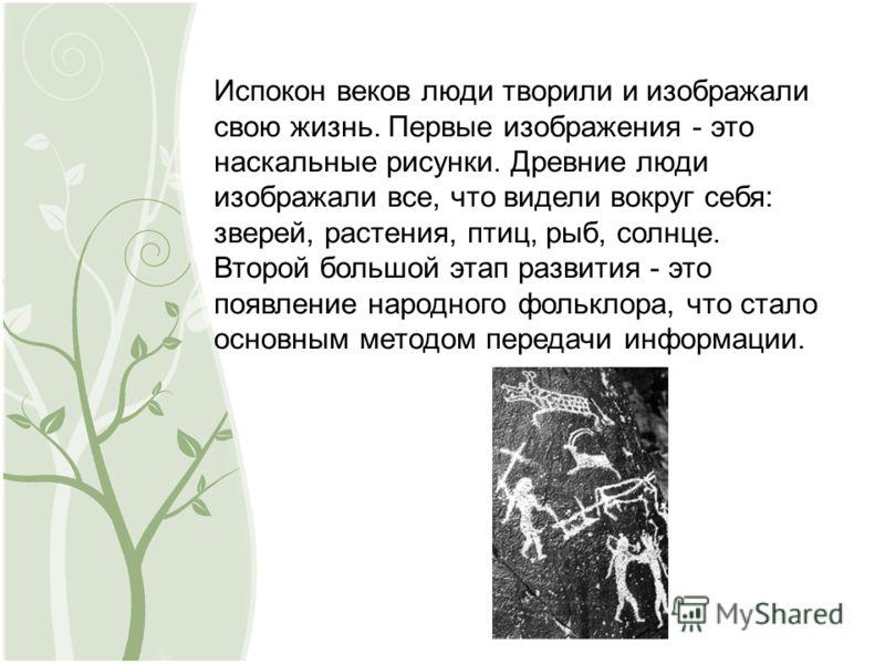 Испокон веков люди творили и изображали свою жизнь. Первые изображения - это наскальные рисунки. Древние люди изображали все, что видели вокруг себя: зверей, растения, птиц, рыб, солнце. Второй большой этап развития - это появление народного фольклор